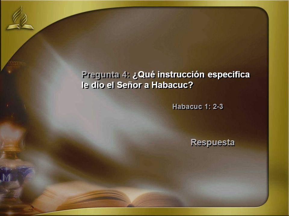 Pregunta 4: ¿Qué instrucción especifica le dio el Señor a Habacuc? Habacuc 1: 2-3 Respuesta