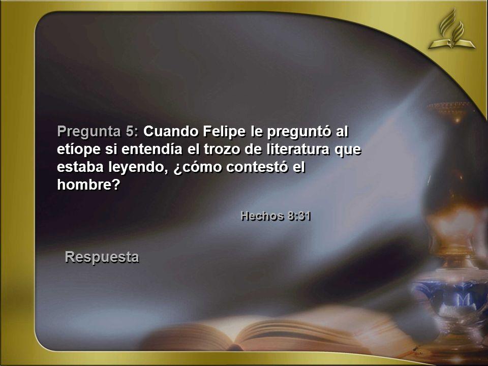 Pregunta 5: Cuando Felipe le preguntó al etíope si entendía el trozo de literatura que estaba leyendo, ¿cómo contestó el hombre? Hechos 8:31 Respuesta