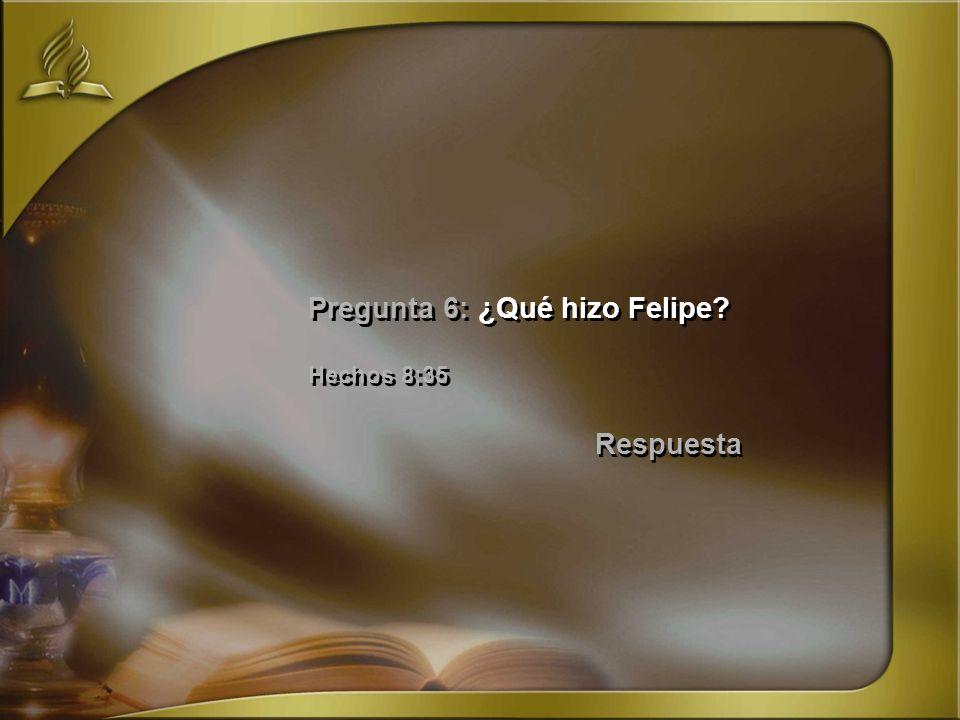 Pregunta 6: ¿Qué hizo Felipe? Hechos 8:35 Respuesta