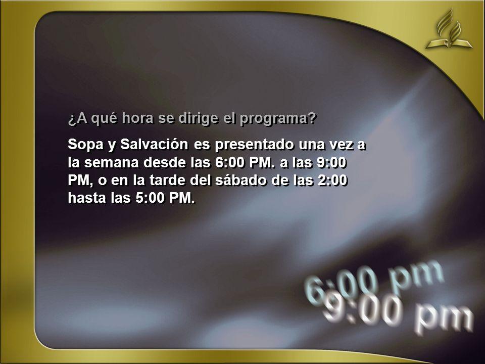 ¿A qué hora se dirige el programa? Sopa y Salvación es presentado una vez a la semana desde las 6:00 PM. a las 9:00 PM, o en la tarde del sábado de la