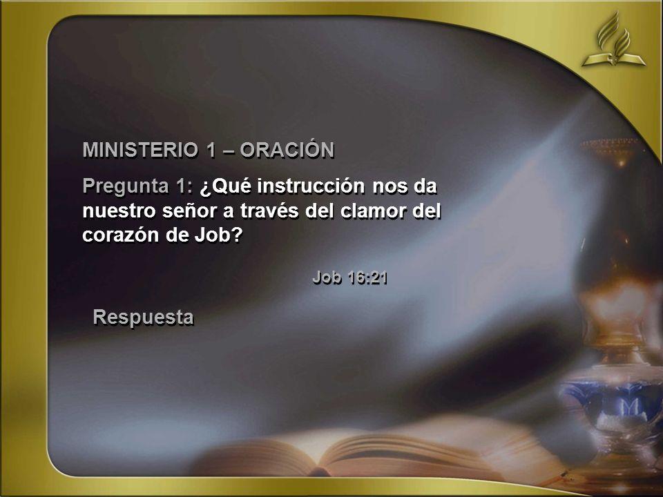 MINISTERIO 1 – ORACIÓN Pregunta 1: ¿Qué instrucción nos da nuestro señor a través del clamor del corazón de Job? Job 16:21 MINISTERIO 1 – ORACIÓN Preg