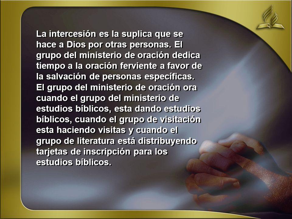 La intercesión es la suplica que se hace a Dios por otras personas. El grupo del ministerio de oración dedica tiempo a la oración ferviente a favor de