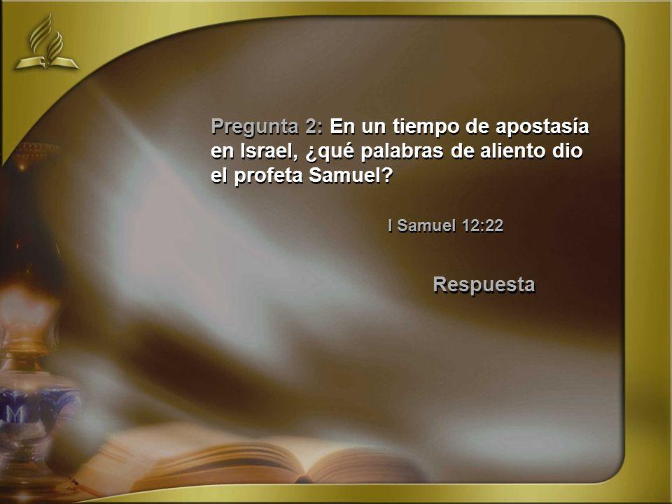 Pregunta 2: En un tiempo de apostasía en Israel, ¿qué palabras de aliento dio el profeta Samuel? I Samuel 12:22 Respuesta