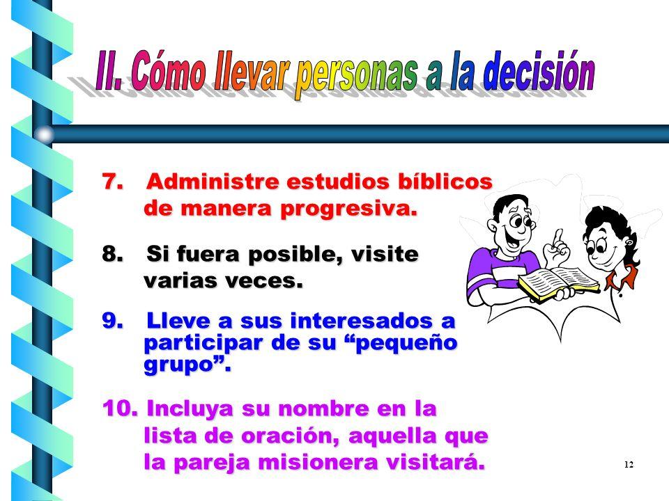 4. Consiga primero que los interesados se entreguen a Jesucristo. 5. Consiga decisiones en cada estudio bíblico. 6. Descubra las necesidades sociales,