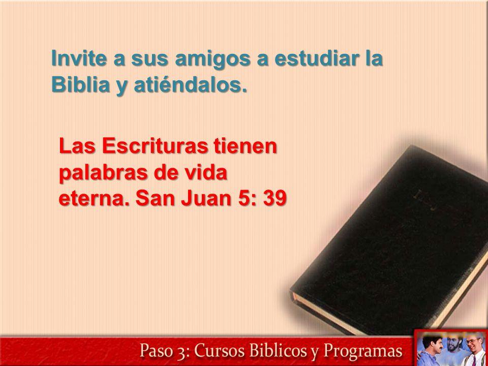 Invite a sus amigos a estudiar la Biblia y atiéndalos. Las Escrituras tienen palabras de vida eterna. San Juan 5: 39