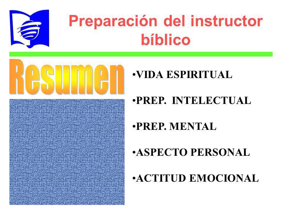 Preparación del instructor bíblico VIDA ESPIRITUAL PREP. INTELECTUAL PREP. MENTAL ASPECTO PERSONAL ACTITUD EMOCIONAL