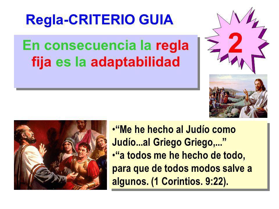Regla-CRITERIO GUIA 2 En consecuencia la regla fija es la adaptabilidad Me he hecho al Judío como Judío...al Griego Griego,... a todos me he hecho de