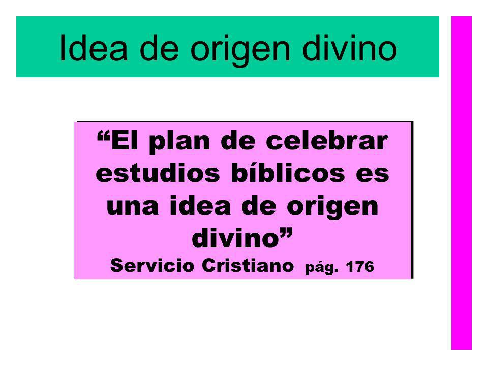Idea de origen divino El plan de celebrar estudios bíblicos es una idea de origen divino Servicio Cristiano pág. 176 El plan de celebrar estudios bíbl