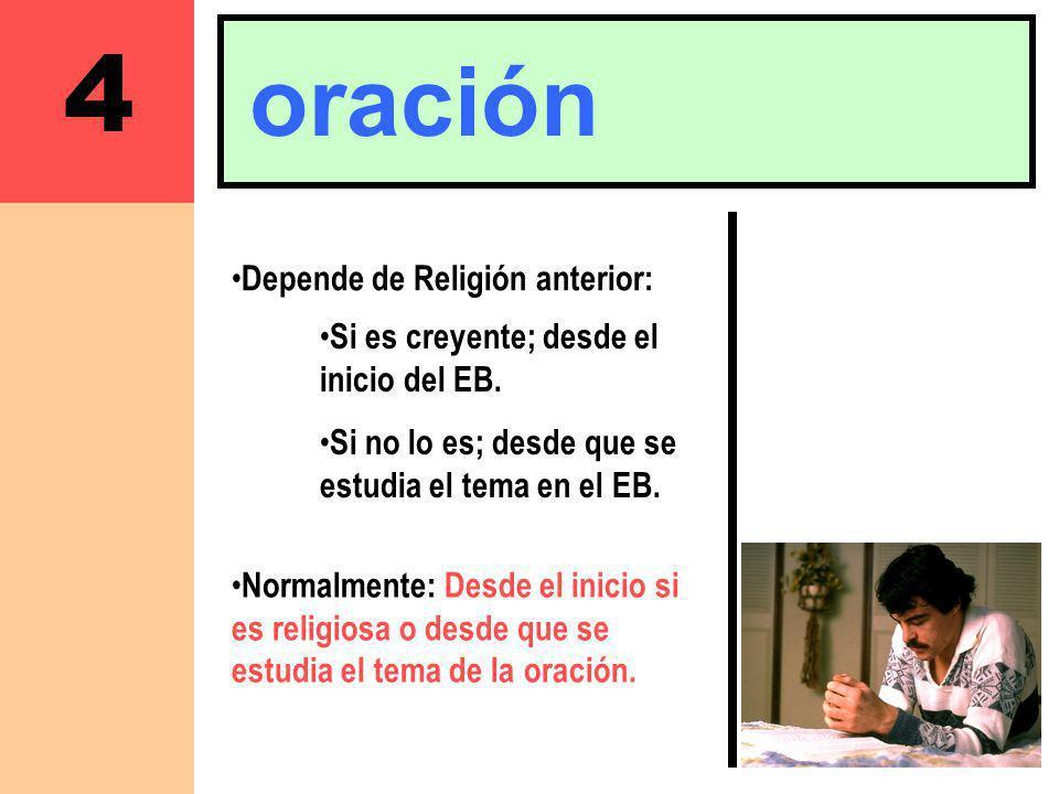 4 oración Depende de Religión anterior: Normalmente: Desde el inicio si es religiosa o desde que se estudia el tema de la oración. Si es creyente; des