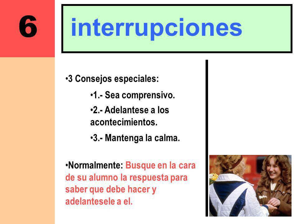 6 interrupciones 3 Consejos especiales: Normalmente: Busque en la cara de su alumno la respuesta para saber que debe hacer y adelantesele a el. 1.- Se