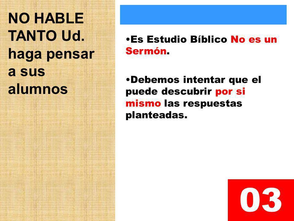 NO HABLE TANTO Ud. haga pensar a sus alumnos 03 Es Estudio Bíblico No es un Sermón. Debemos intentar que el puede descubrir por si mismo las respuesta