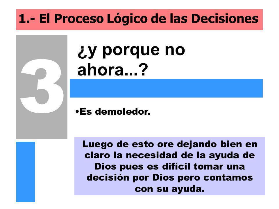 1.- El Proceso Lógico de las Decisiones ¿y porque no ahora...? 3 Luego de esto ore dejando bien en claro la necesidad de la ayuda de Dios pues es difí
