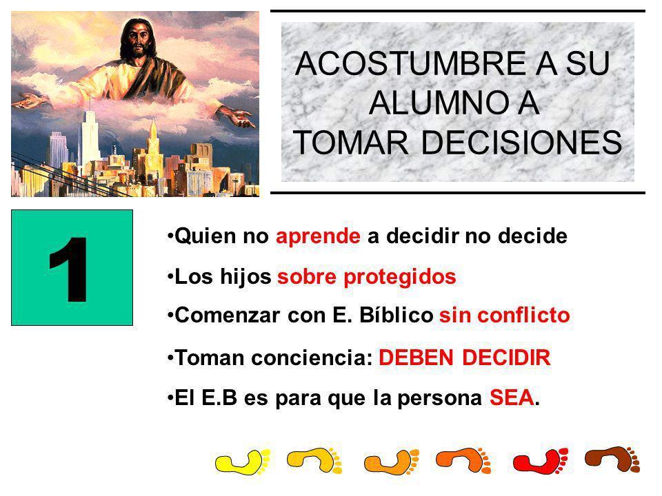 ACOSTUMBRE A SU ALUMNO A TOMAR DECISIONES 1 Quien no aprende a decidir no decide Comenzar con E. Bíblico sin conflicto Los hijos sobre protegidos Toma