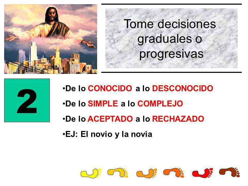 Tome decisiones graduales o progresivas 2 De lo CONOCIDO a lo DESCONOCIDO De lo SIMPLE a lo COMPLEJO De lo ACEPTADO a lo RECHAZADO EJ: El novio y la n