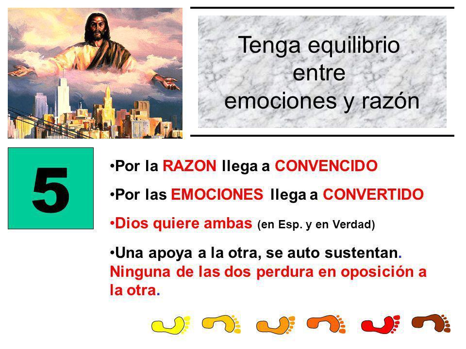 Tenga equilibrio entre emociones y razón 5 Por la RAZON llega a CONVENCIDO Por las EMOCIONES llega a CONVERTIDO Dios quiere ambas (en Esp. y en Verdad