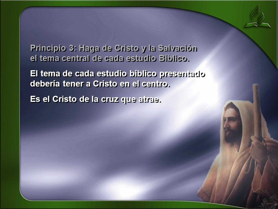 Principio 3: Haga de Cristo y la Salvación el tema central de cada estudio Bíblico. El tema de cada estudio bíblico presentado debería tener a Cristo
