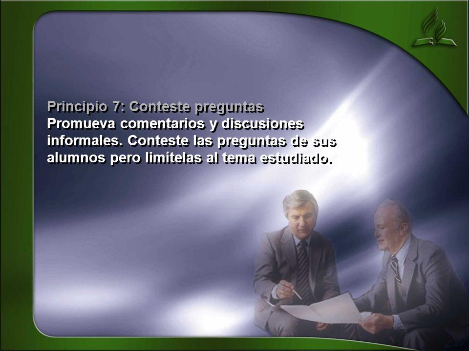 Principio 7: Conteste preguntas Promueva comentarios y discusiones informales. Conteste las preguntas de sus alumnos pero limítelas al tema estudiado.