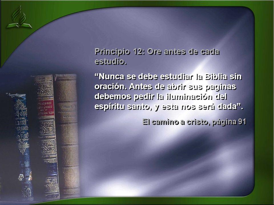 Principio 12: Ore antes de cada estudio. Nunca se debe estudiar la Biblia sin oración. Antes de abrir sus paginas debemos pedir la iluminación del esp