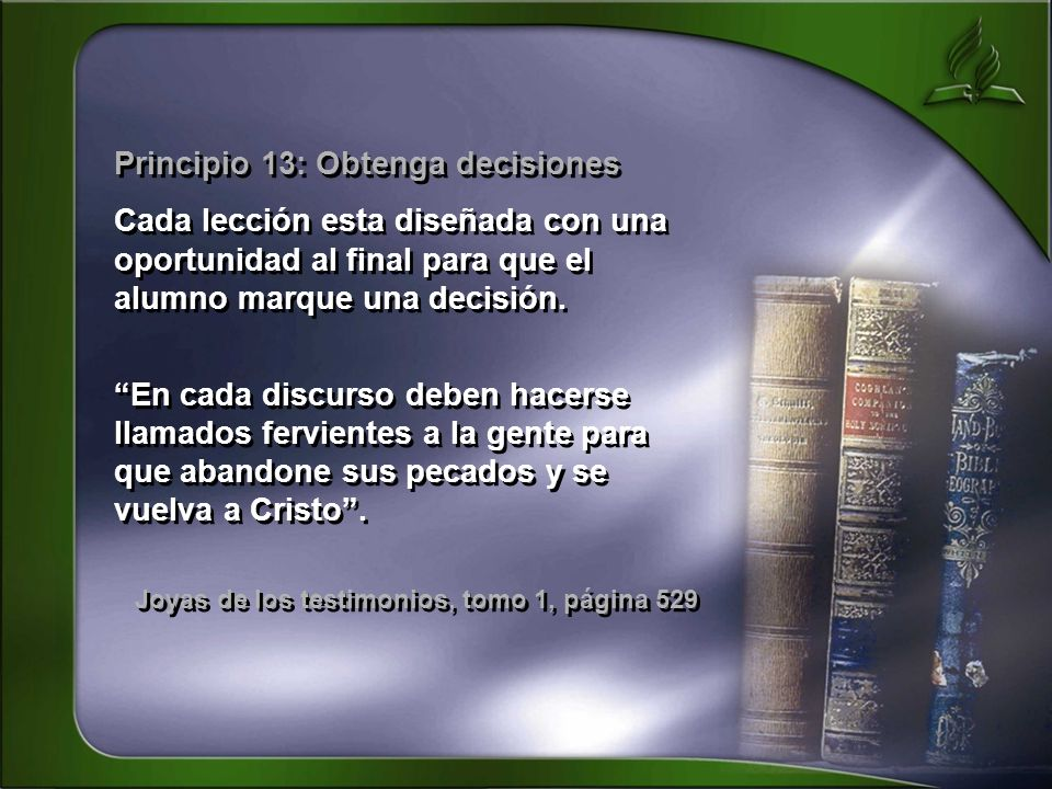 Principio 13: Obtenga decisiones Cada lección esta diseñada con una oportunidad al final para que el alumno marque una decisión. En cada discurso debe