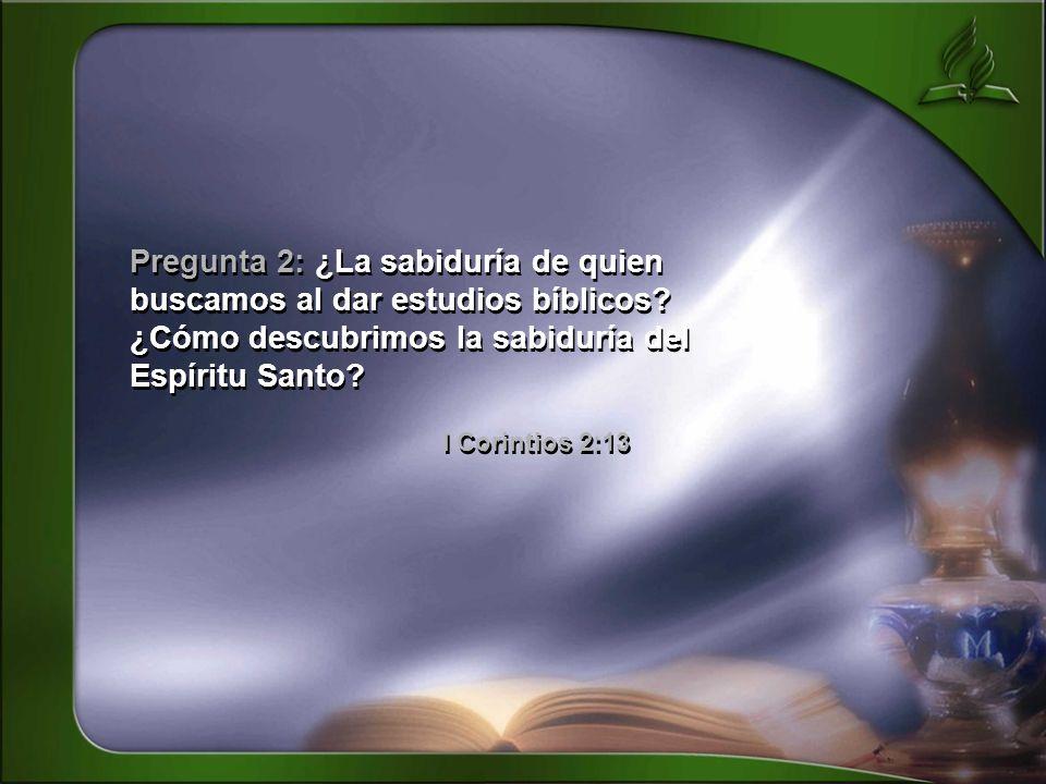 Pregunta 2: ¿La sabiduría de quien buscamos al dar estudios bíblicos? ¿Cómo descubrimos la sabiduría del Espíritu Santo? I Corintios 2:13 Pregunta 2: