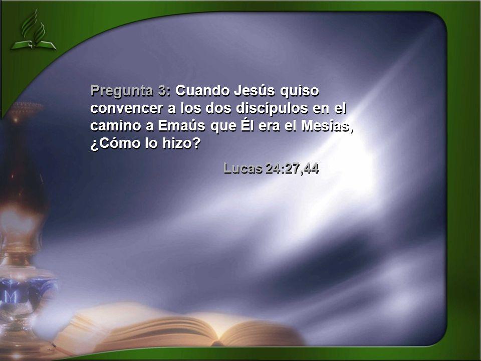 Pregunta 3: Cuando Jesús quiso convencer a los dos discípulos en el camino a Emaús que Él era el Mesías, ¿Cómo lo hizo? Lucas 24:27,44 Pregunta 3: Cua