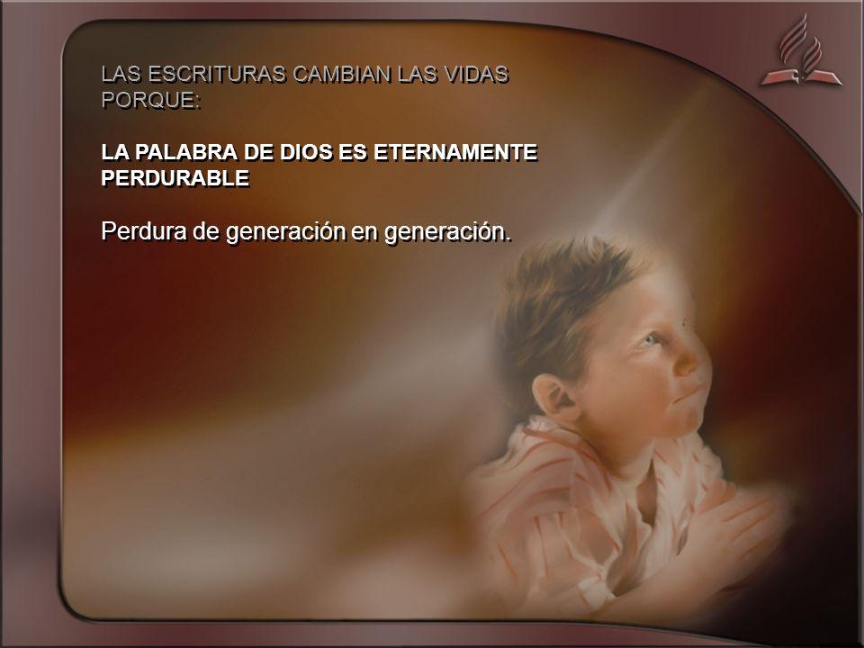 LAS ESCRITURAS CAMBIAN LAS VIDAS PORQUE: LA PALABRA DE DIOS ES ETERNAMENTE PERDURABLE Perdura de generación en generación.
