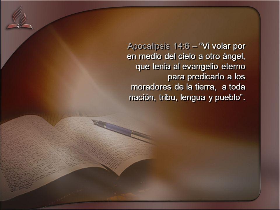 Apocalipsis 14:6 – Vi volar por en medio del cielo a otro ángel, que tenia al evangelio eterno para predicarlo a los moradores de la tierra, a toda nación, tribu, lengua y pueblo.