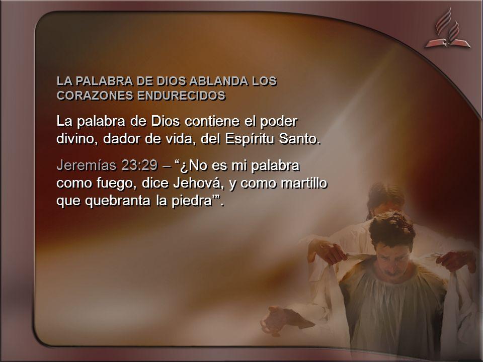 LA PALABRA DE DIOS ABLANDA LOS CORAZONES ENDURECIDOS La palabra de Dios contiene el poder divino, dador de vida, del Espíritu Santo.