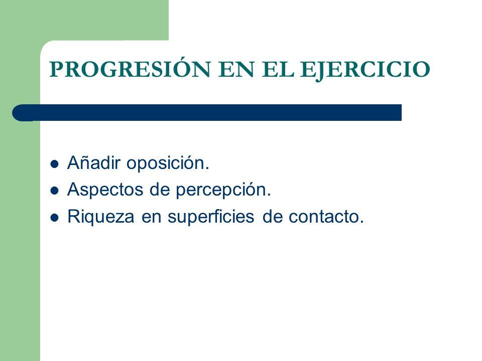PROGRESIÓN EN EL EJERCICIO Añadir oposición. Aspectos de percepción. Riqueza en superficies de contacto.