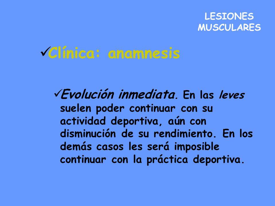 LESIONES MUSCULARES Clínica: anamnesis Evolución inmediata. En las leves suelen poder continuar con su actividad deportiva, aún con disminución de su
