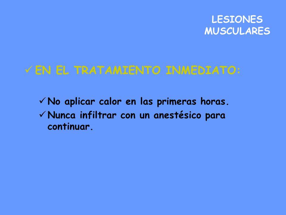 LESIONES MUSCULARES EN EL TRATAMIENTO INMEDIATO: No aplicar calor en las primeras horas. Nunca infiltrar con un anestésico para continuar.