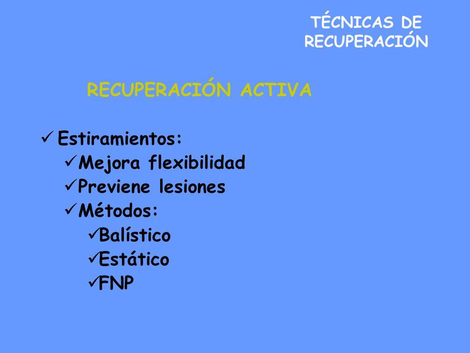 TÉCNICAS DE RECUPERACIÓN RECUPERACIÓN ACTIVA Estiramientos: Mejora flexibilidad Previene lesiones Métodos: Balístico Estático FNP