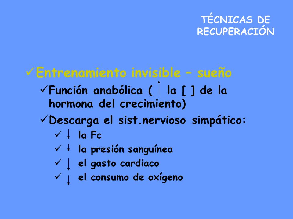 TÉCNICAS DE RECUPERACIÓN Entrenamiento invisible – sueño Función anabólica ( la [ ] de la hormona del crecimiento) Descarga el sist.nervioso simpático