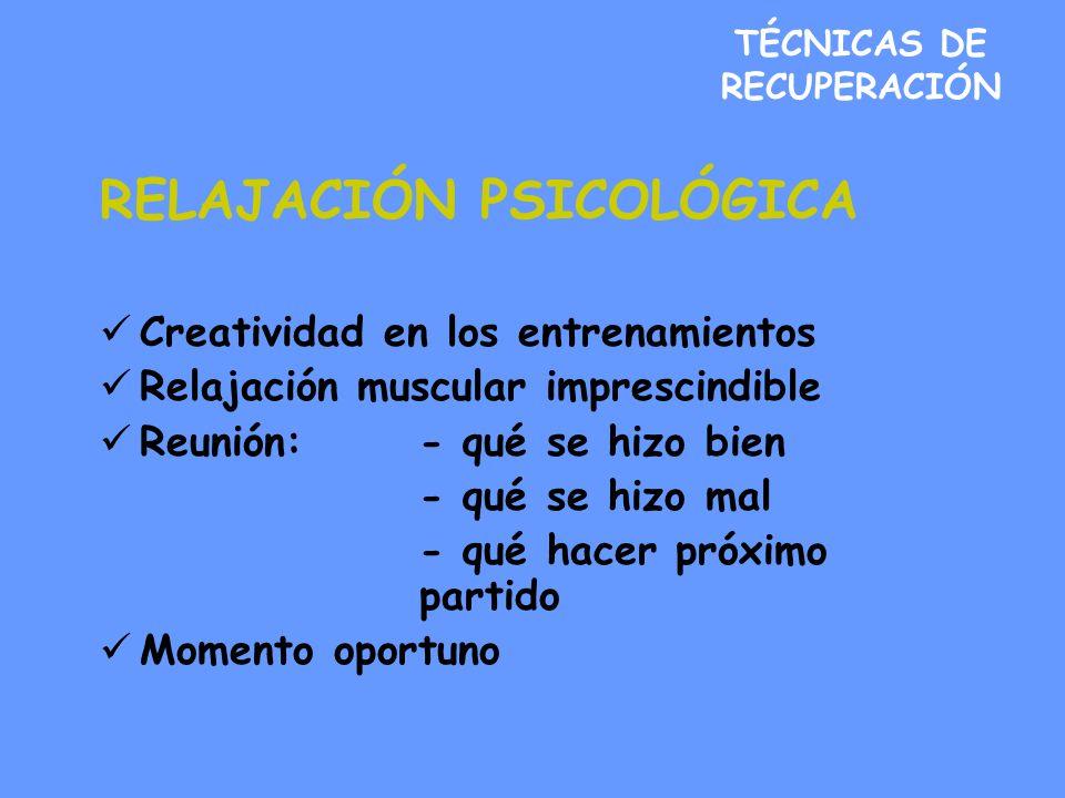 TÉCNICAS DE RECUPERACIÓN RELAJACIÓN PSICOLÓGICA Creatividad en los entrenamientos Relajación muscular imprescindible Reunión:- qué se hizo bien - qué