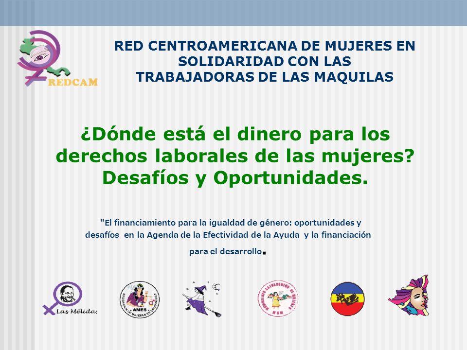 RED CENTROAMERICANA DE MUJERES EN SOLIDARIDAD CON LAS TRABAJADORAS DE LAS MAQUILAS ¿Dónde está el dinero para los derechos laborales de las mujeres? D