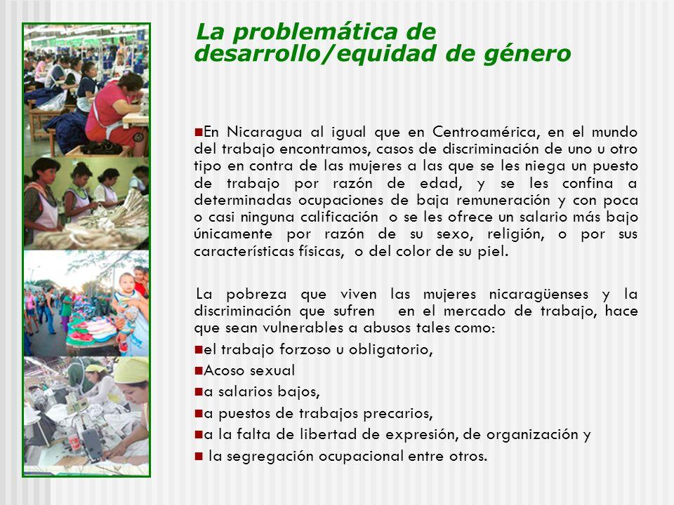 La problemática de desarrollo/equidad de género En Nicaragua al igual que en Centroamérica, en el mundo del trabajo encontramos, casos de discriminaci