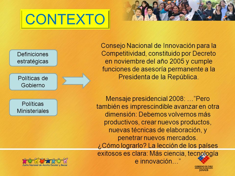 CONTEXTO Definiciones estratégicas Políticas de Gobierno Políticas Ministeriales Consejo Nacional de Innovación para la Competitividad, constituido por Decreto en noviembre del año 2005 y cumple funciones de asesoría permanente a la Presidenta de la República.
