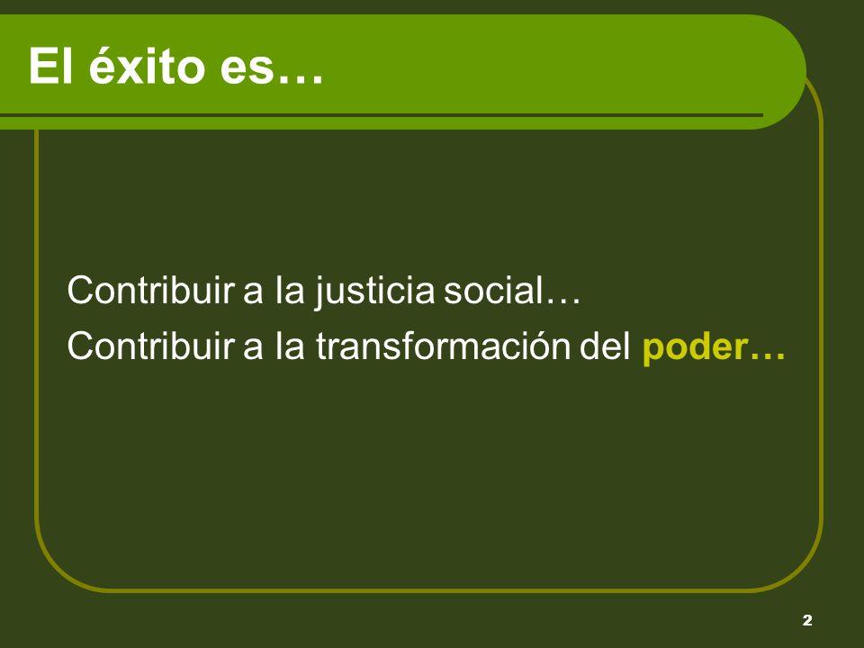 2 El éxito es… Contribuir a la justicia social… Contribuir a la transformación del poder…