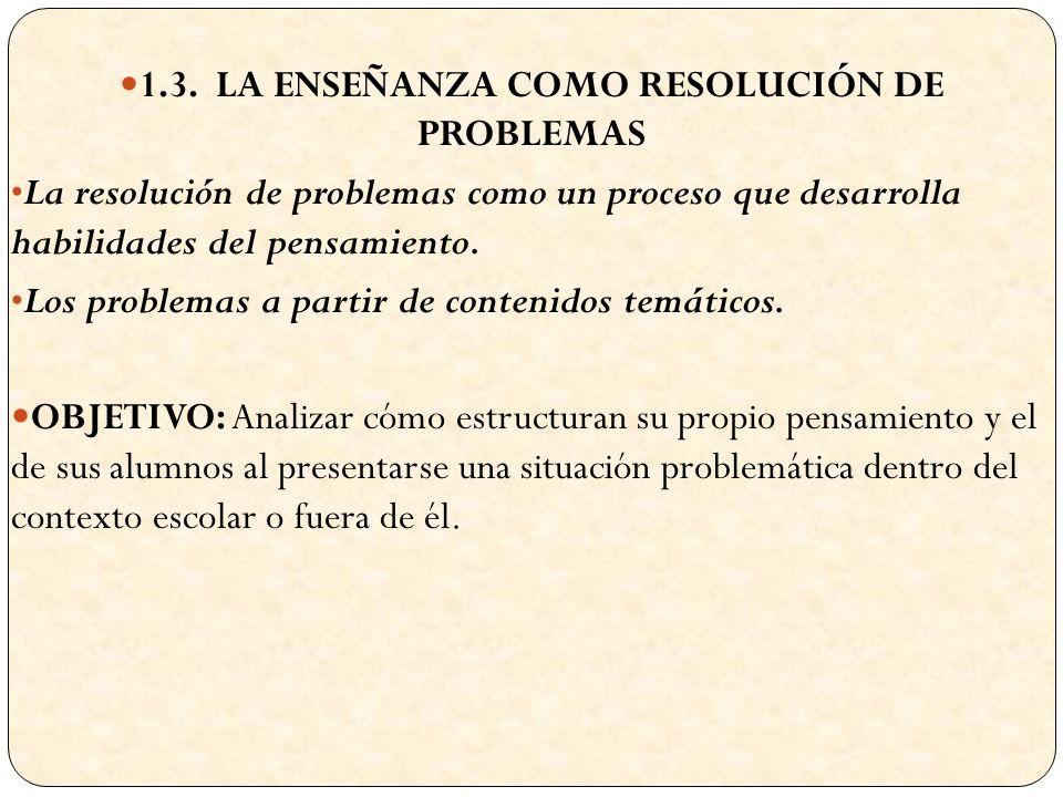 1.3. LA ENSEÑANZA COMO RESOLUCIÓN DE PROBLEMAS La resolución de problemas como un proceso que desarrolla habilidades del pensamiento. Los problemas a