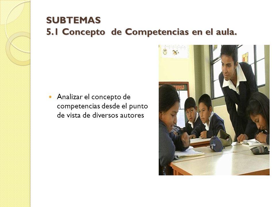 SUBTEMAS 5.1 Concepto de Competencias en el aula. Analizar el concepto de competencias desde el punto de vista de diversos autores