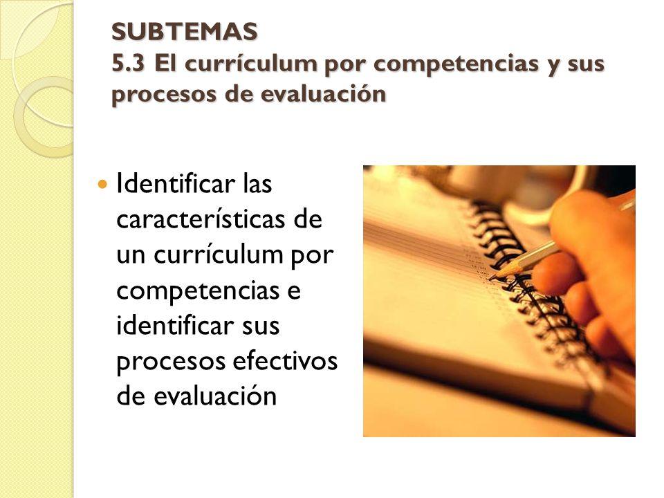SUBTEMAS 5.3 El currículum por competencias y sus procesos de evaluación Identificar las características de un currículum por competencias e identific