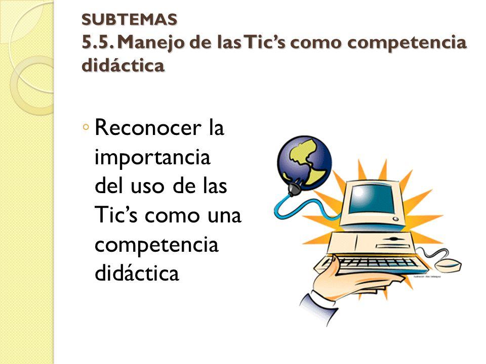 SUBTEMAS 5.5. Manejo de las Tics como competencia didáctica Reconocer la importancia del uso de las Tics como una competencia didáctica