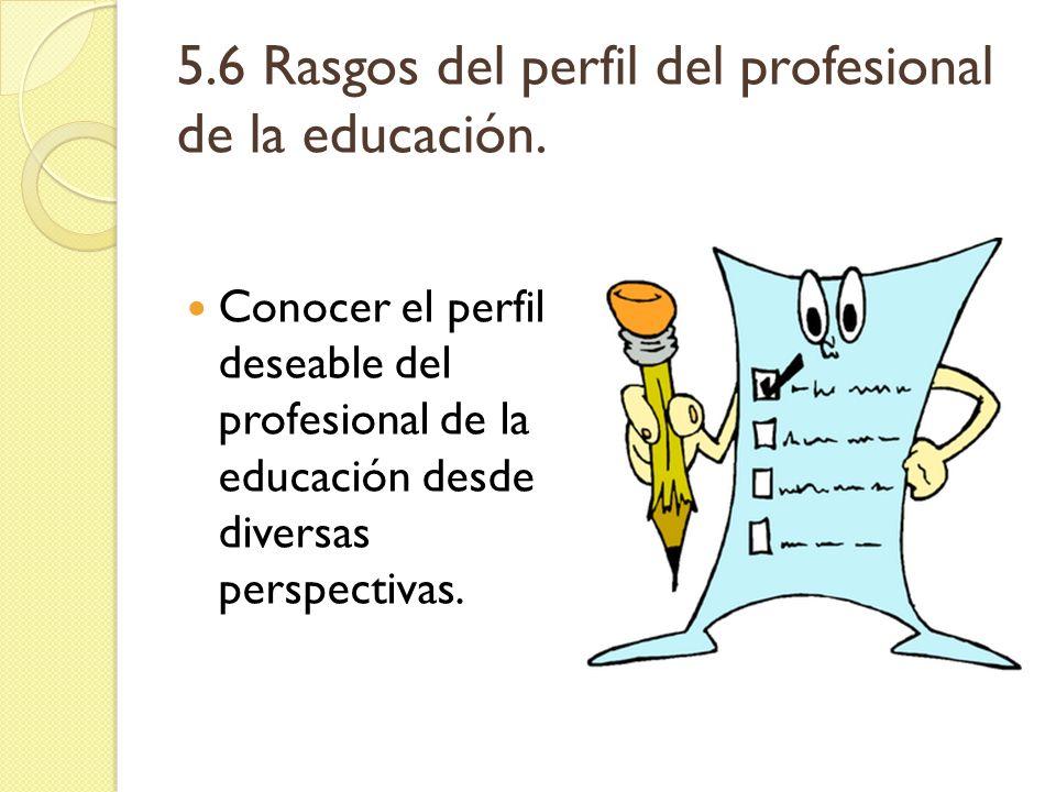 5.6 Rasgos del perfil del profesional de la educación. Conocer el perfil deseable del profesional de la educación desde diversas perspectivas.