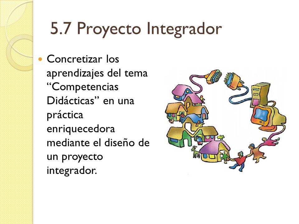 5.7 Proyecto Integrador Concretizar los aprendizajes del tema Competencias Didácticas en una práctica enriquecedora mediante el diseño de un proyecto