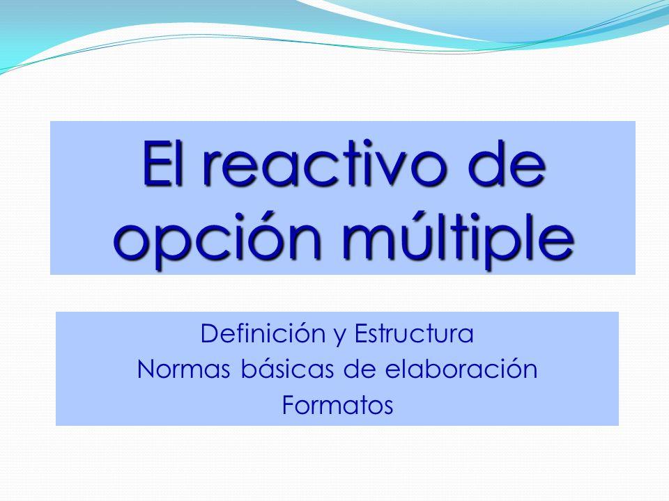 El reactivo de opción múltiple Definición y Estructura Normas básicas de elaboración Formatos