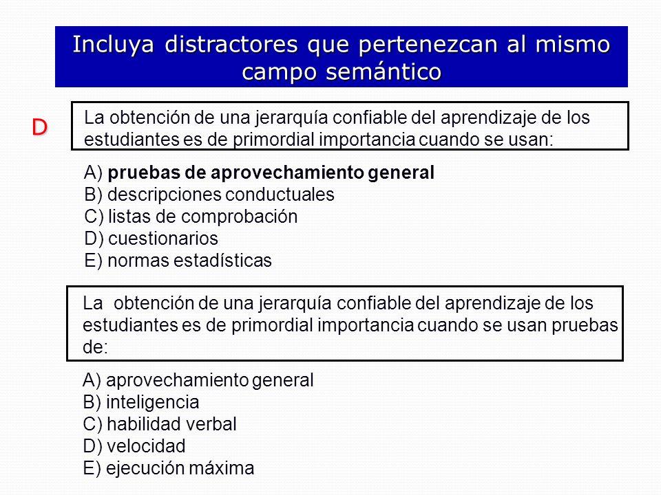 La obtención de una jerarquía confiable del aprendizaje de los estudiantes es de primordial importancia cuando se usan pruebas de: A) aprovechamiento general B) inteligencia C) habilidad verbal D) velocidad E) ejecución máxima Incluya distractores que pertenezcan al mismo campo semántico La obtención de una jerarquía confiable del aprendizaje de los estudiantes es de primordial importancia cuando se usan: A) pruebas de aprovechamiento general B) descripciones conductuales C) listas de comprobación D) cuestionarios E) normas estadísticas D