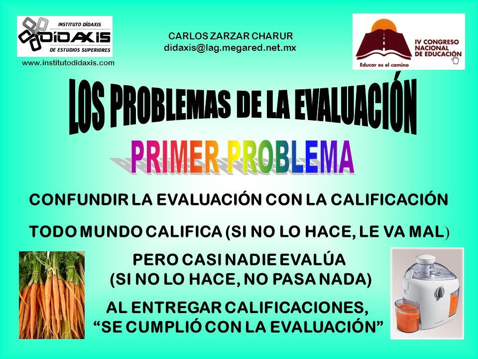 www.institutodidaxis.com CARLOS ZARZAR CHARUR didaxis@lag.megared.net.mx ALREDEDOR DE LA EVALUACIÓN EXISTEN MUCHOS PRESUPUESTOS QUE SE DAN POR ENTENDI