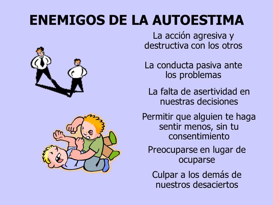 ENEMIGOS DE LA AUTOESTIMA La acción agresiva y destructiva con los otros La conducta pasiva ante los problemas La falta de asertividad en nuestras dec