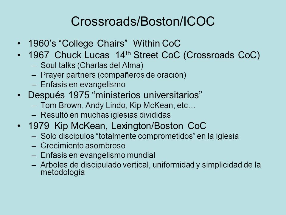 Crossroads/Boston/ICOC 1960s College Chairs Within CoC 1967 Chuck Lucas 14 th Street CoC (Crossroads CoC) –Soul talks (Charlas del Alma) –Prayer partn