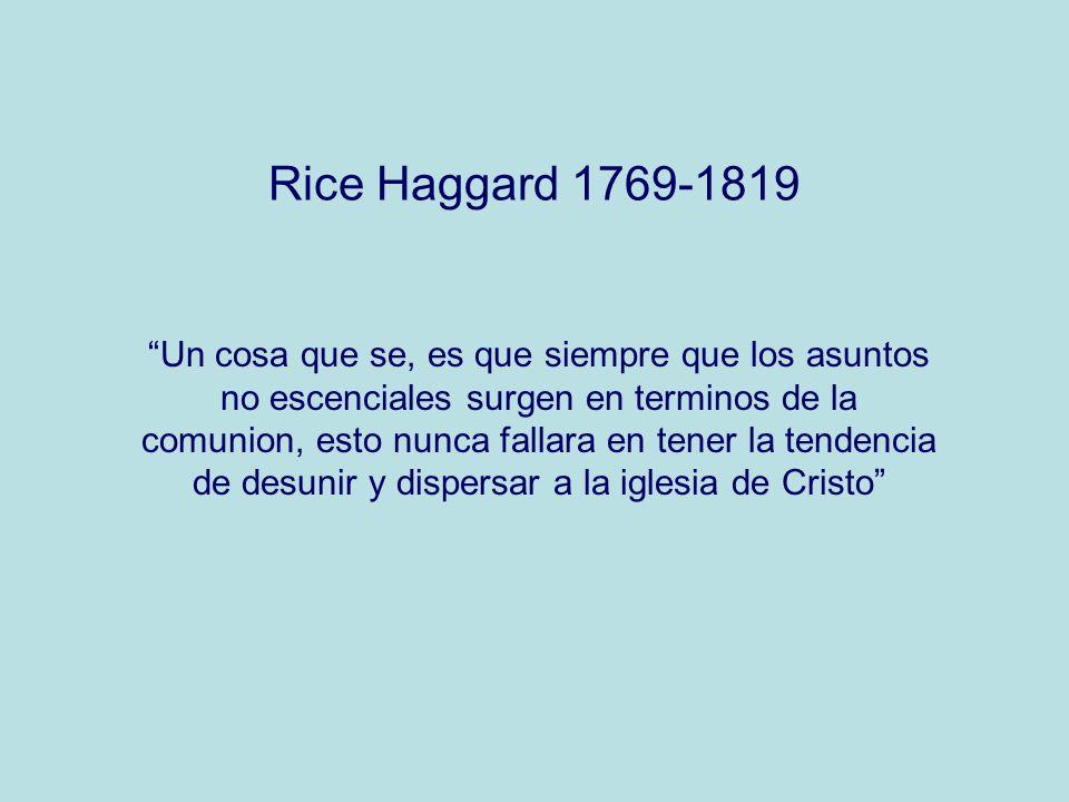 Rice Haggard 1769-1819 Un cosa que se, es que siempre que los asuntos no escenciales surgen en terminos de la comunion, esto nunca fallara en tener la